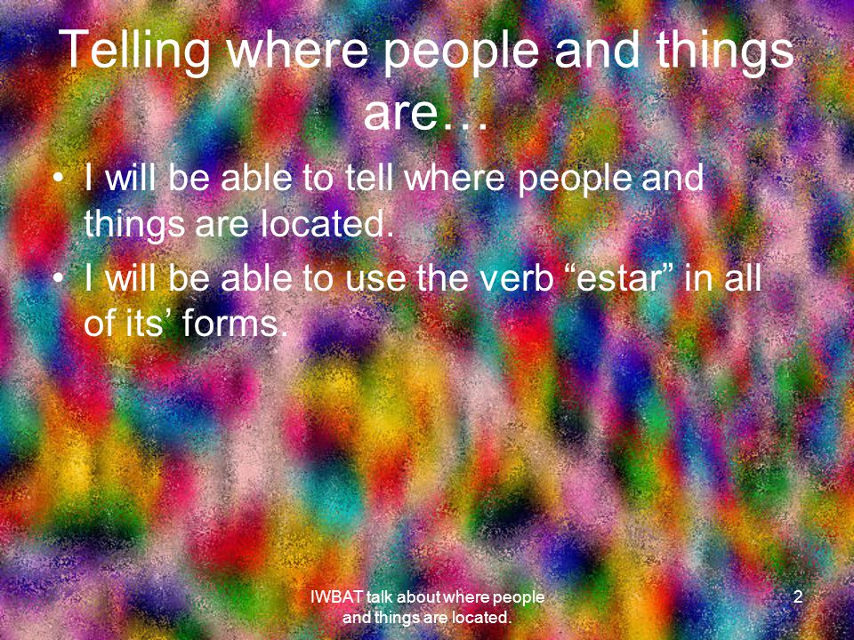 Telling where people and things are… I will be able to tell where people and things are located.