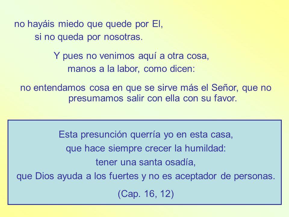 Pues tocar en un puntito de ser menos, no se sufre, ni parece se ha de poder sufrir; luego dicen: ¡no somos santos! .