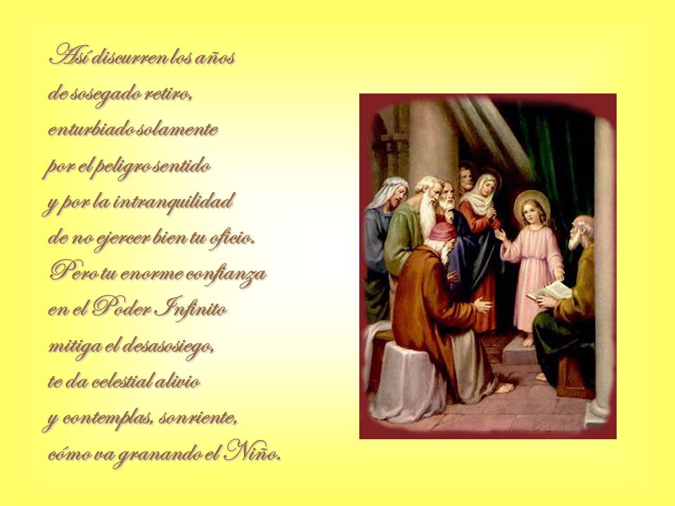 Te das toda, sin reservas, sigues el plan del Altísimo y, aunque tu vida es tranquila, temes lo que te ha advertido, en el Templo, Simeón, cuando abrazaba al chiquillo, la espada que partirá tu corazón cristalino.