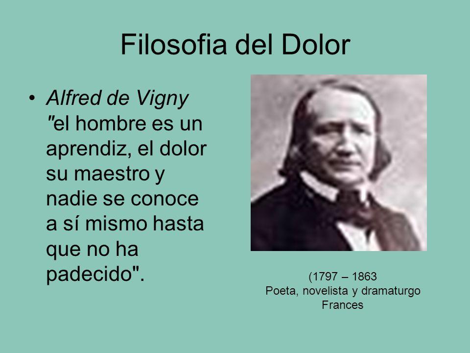 Filosofia del Dolor Alfred de Vigny el hombre es un aprendiz, el dolor su maestro y nadie se conoce a sí mismo hasta que no ha padecido .