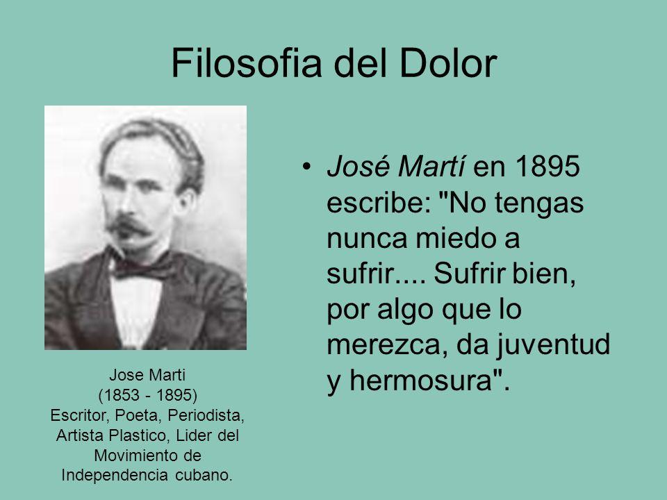 Filosofia del Dolor José Martí en 1895 escribe: No tengas nunca miedo a sufrir....