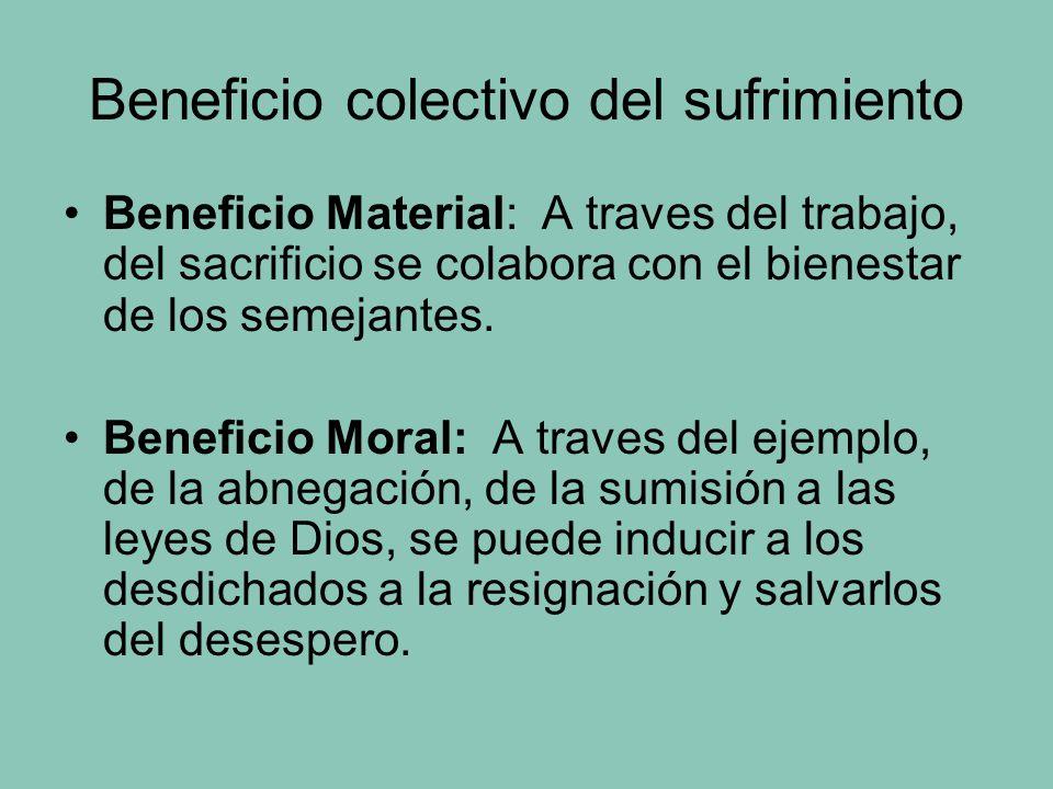 Beneficio colectivo del sufrimiento Beneficio Material: A traves del trabajo, del sacrificio se colabora con el bienestar de los semejantes.