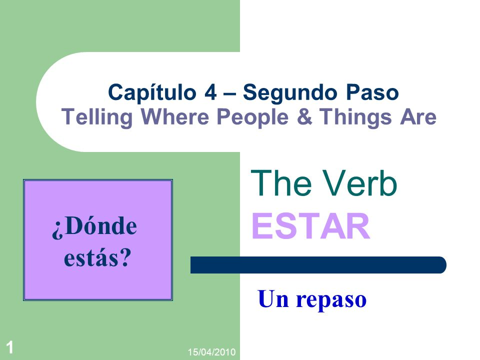 15/04/2010 1 Capítulo 4 – Segundo Paso Telling Where People & Things Are The Verb ESTAR Un repaso ¿Dónde estás