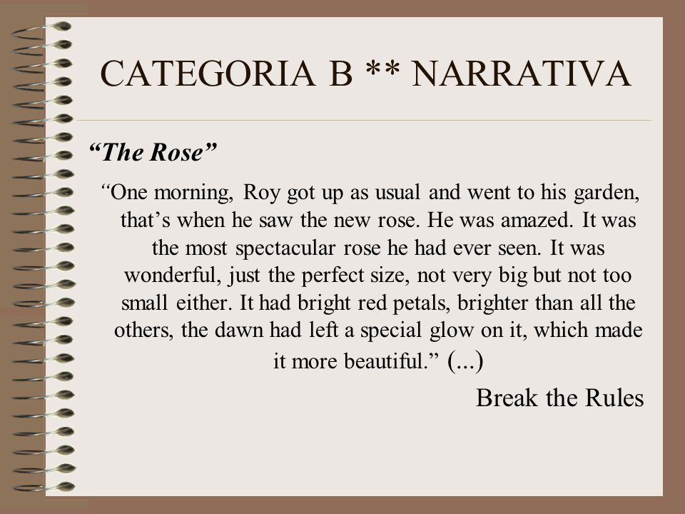 CATEGORIA B ** NARRATIVA The Rose One morning, Roy got up as usual and went to his garden, that's when he saw the new rose.