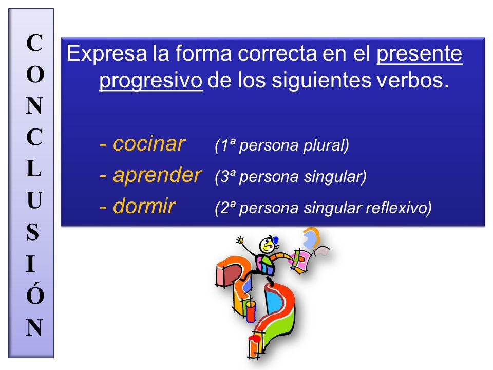 Expresa la forma correcta en el presente progresivo de los siguientes verbos.