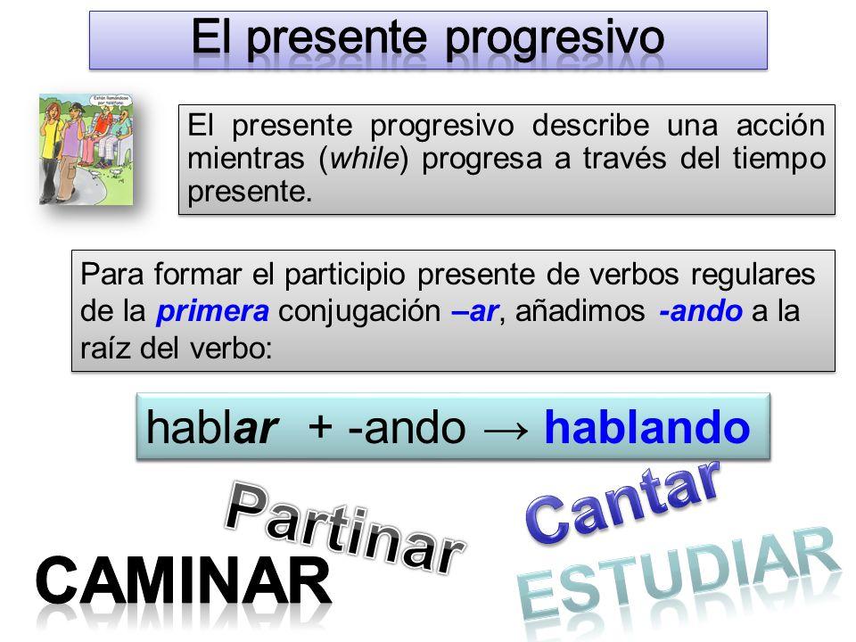 habl + -ando → hablando El presente progresivo describe una acción mientras (while) progresa a través del tiempo presente.