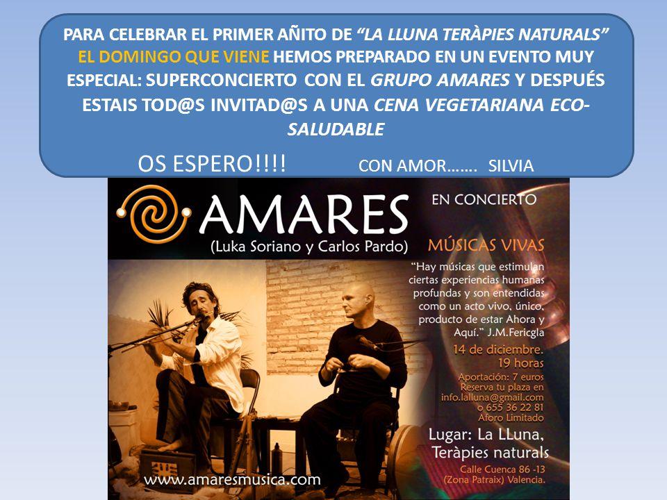 PARA CELEBRAR EL PRIMER AÑITO DE LA LLUNA TERÀPIES NATURALS EL DOMINGO QUE VIENE HEMOS PREPARADO EN UN EVENTO MUY ESPECIAL: SUPERCONCIERTO CON EL GRUPO AMARES Y DESPUÉS ESTAIS TOD@S INVITAD@S A UNA CENA VEGETARIANA ECO- SALUDABLE OS ESPERO!!!.