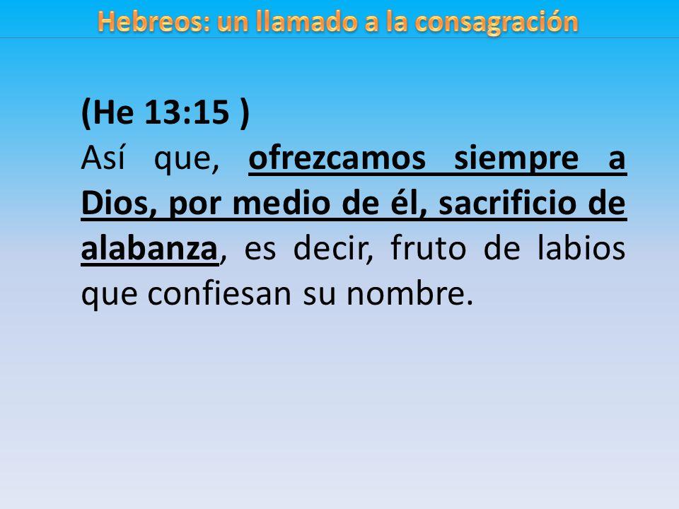 (He 13:15 ) Así que, ofrezcamos siempre a Dios, por medio de él, sacrificio de alabanza, es decir, fruto de labios que confiesan su nombre.