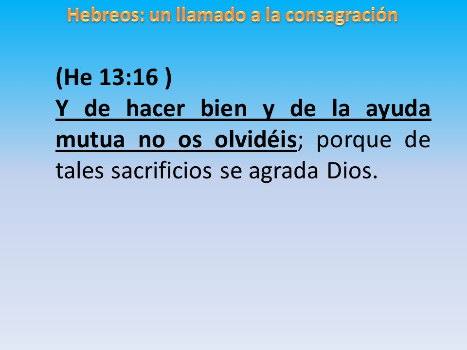 (He 13:16 ) Y de hacer bien y de la ayuda mutua no os olvidéis; porque de tales sacrificios se agrada Dios.