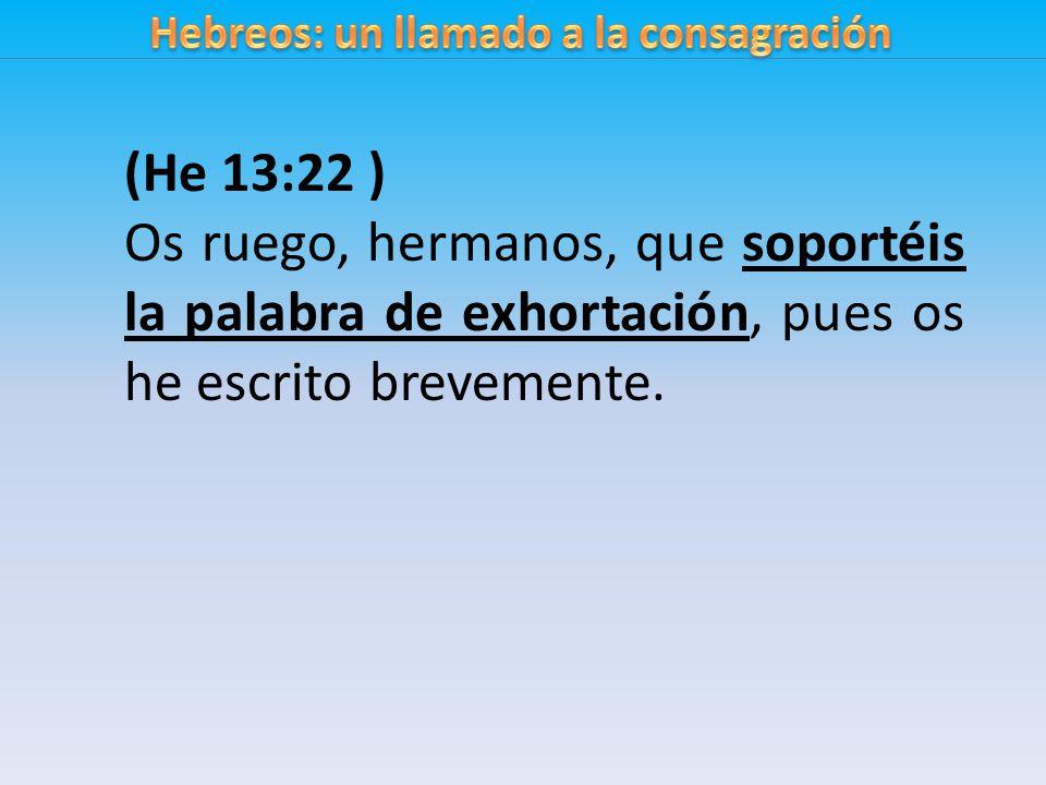 (He 13:22 ) Os ruego, hermanos, que soportéis la palabra de exhortación, pues os he escrito brevemente.