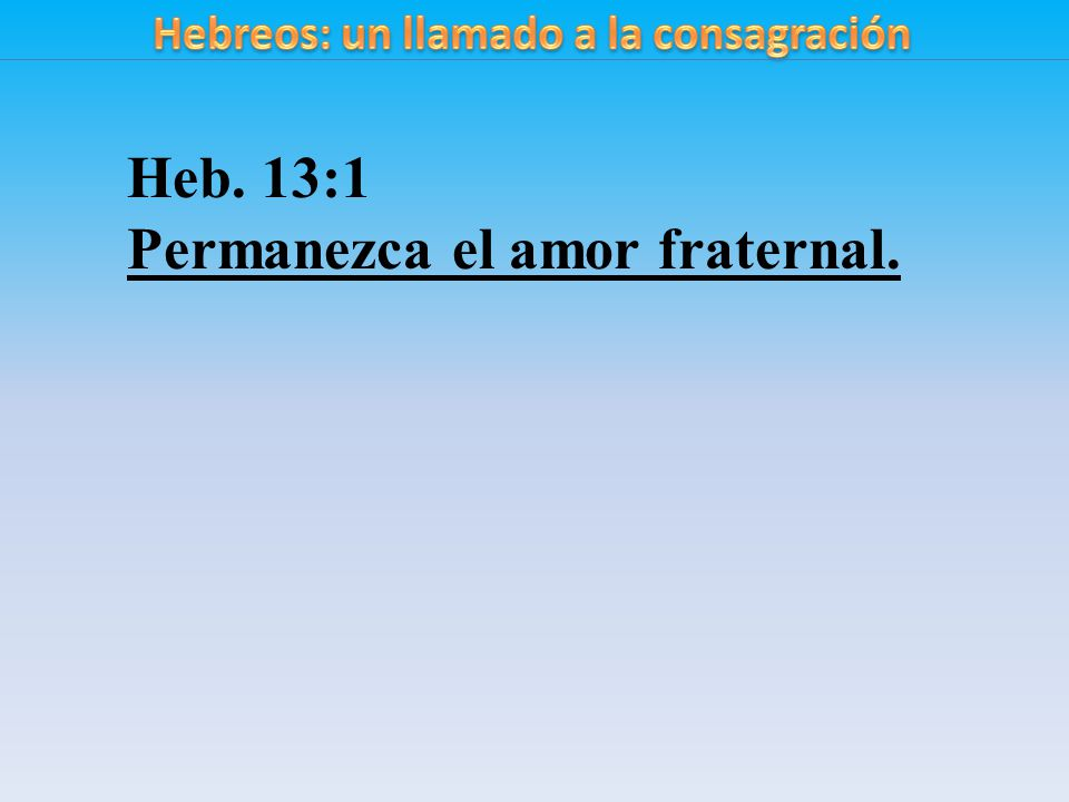 Heb. 13:1 Permanezca el amor fraternal.