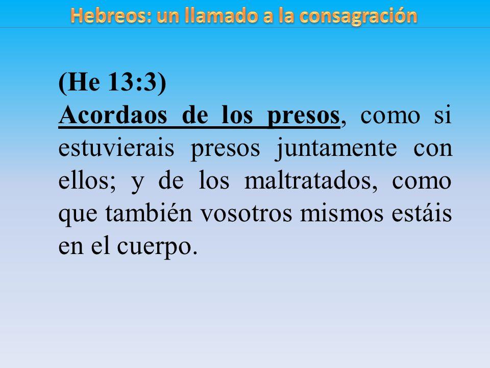 (He 13:3) Acordaos de los presos, como si estuvierais presos juntamente con ellos; y de los maltratados, como que también vosotros mismos estáis en el cuerpo.