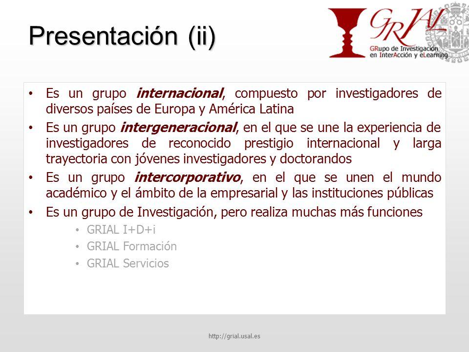 Presentación (ii) Es un grupo internacional, compuesto por investigadores de diversos países de Europa y América Latina Es un grupo intergeneracional, en el que se une la experiencia de investigadores de reconocido prestigio internacional y larga trayectoria con jóvenes investigadores y doctorandos Es un grupo intercorporativo, en el que se unen el mundo académico y el ámbito de la empresarial y las instituciones públicas Es un grupo de Investigación, pero realiza muchas más funciones GRIAL I+D+i GRIAL Formación GRIAL Servicios http://grial.usal.es
