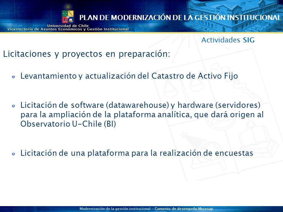 Modernización de la gestión institucional - Convenio de desempeño Mecesup Actividades SIG Levantamiento y actualización del Catastro de Activo Fijo Licitación de software (datawarehouse) y hardware (servidores) para la ampliación de la plataforma analítica, que dará origen al Observatorio U-Chile (BI) Licitación de una plataforma para la realización de encuestas Licitaciones y proyectos en preparación: PLAN DE MODERNIZACIÓN DE LA GESTIÓN INSTITUCIONAL