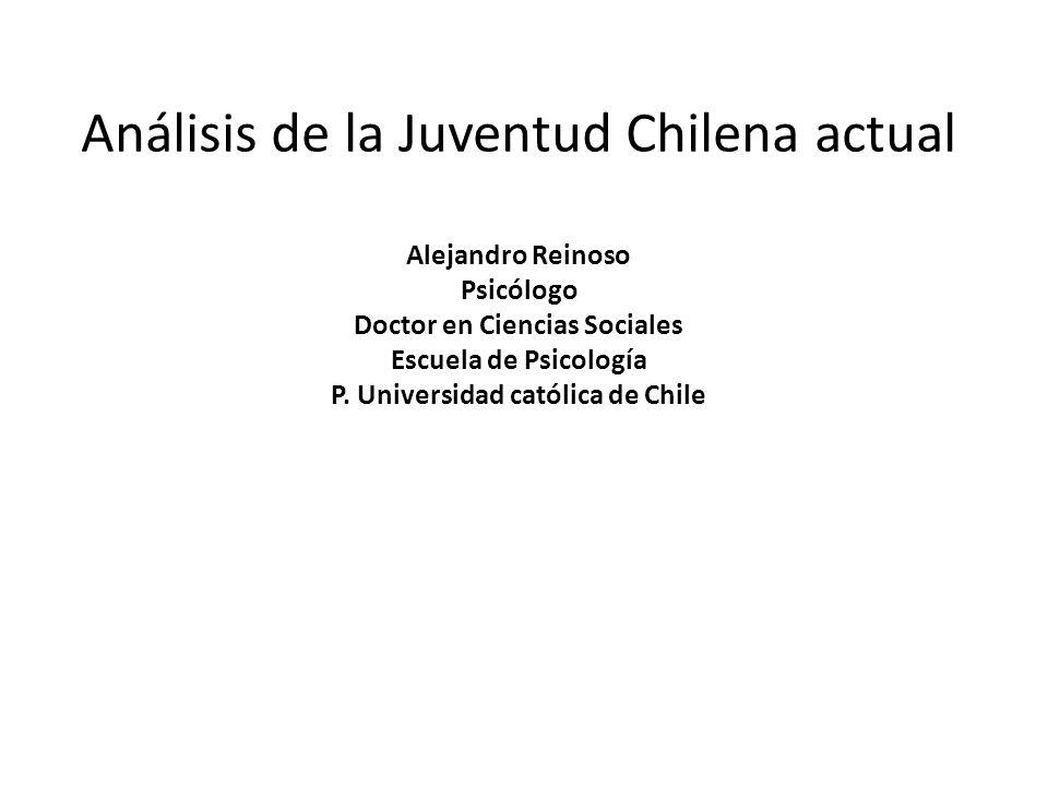 Análisis de la Juventud Chilena actual Alejandro Reinoso Psicólogo Doctor en Ciencias Sociales Escuela de Psicología P.