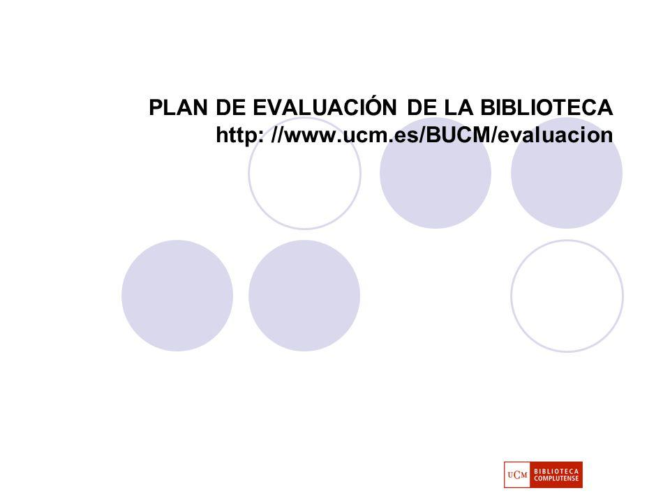 PLAN DE EVALUACIÓN DE LA BIBLIOTECA http: //www.ucm.es/BUCM/evaluacion