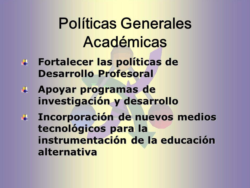 Políticas Generales Académicas Fortalecer las políticas de Desarrollo Profesoral Apoyar programas de investigación y desarrollo Incorporación de nuevos medios tecnológicos para la instrumentación de la educación alternativa
