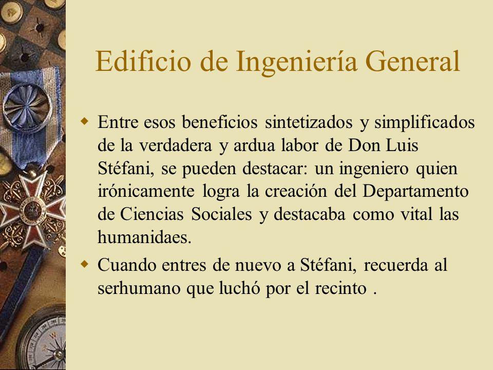 Edificio de Ingeniería General  Entre esos beneficios sintetizados y simplificados de la verdadera y ardua labor de Don Luis Stéfani, se pueden destacar: un ingeniero quien irónicamente logra la creación del Departamento de Ciencias Sociales y destacaba como vital las humanidaes.