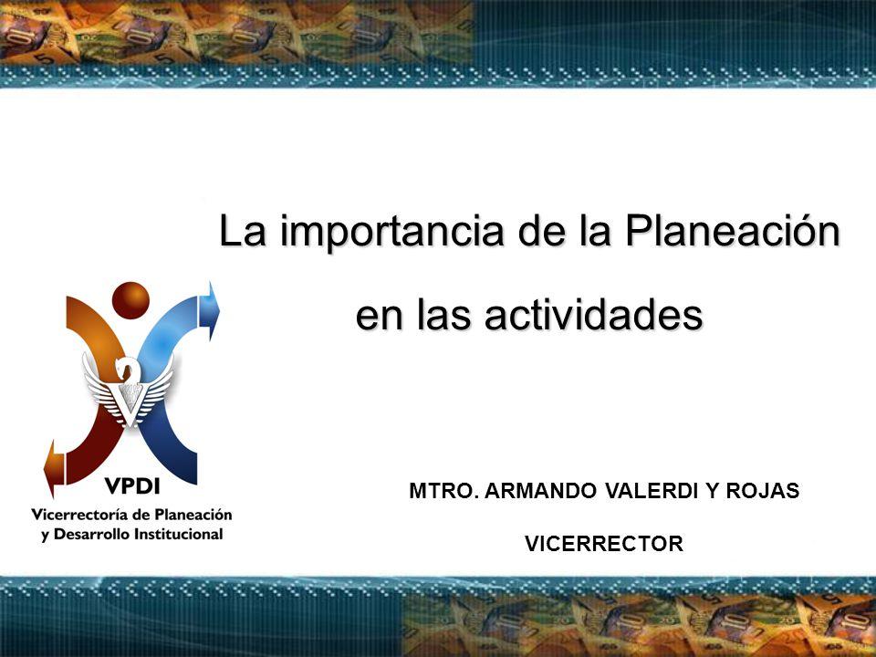 La importancia de la Planeación en las actividades MTRO. ARMANDO VALERDI Y ROJAS VICERRECTOR