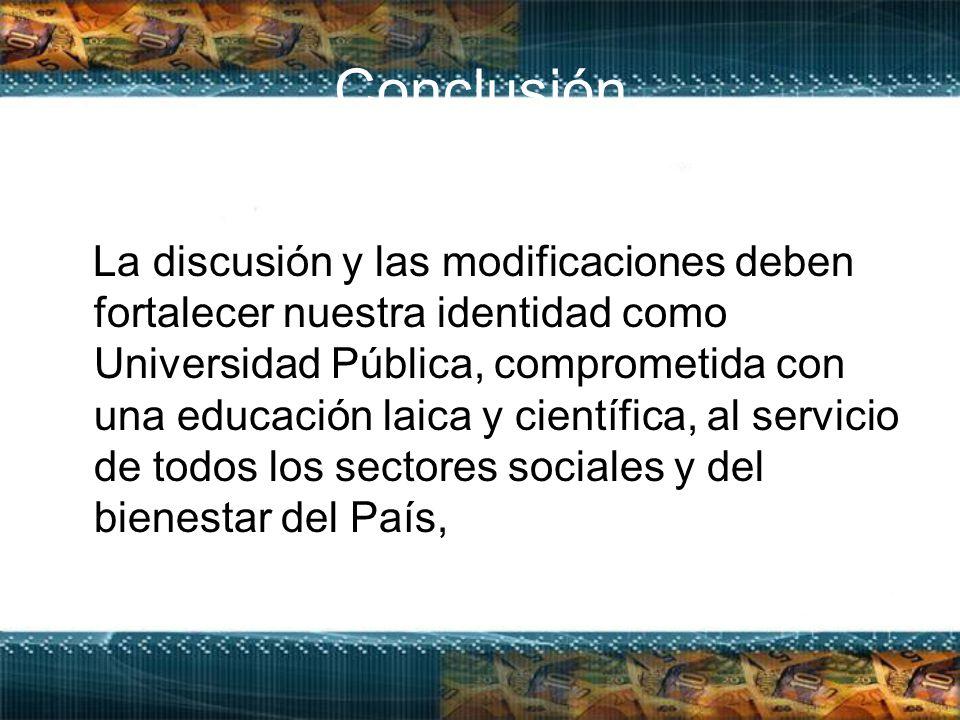 Conclusión La discusión y las modificaciones deben fortalecer nuestra identidad como Universidad Pública, comprometida con una educación laica y científica, al servicio de todos los sectores sociales y del bienestar del País,