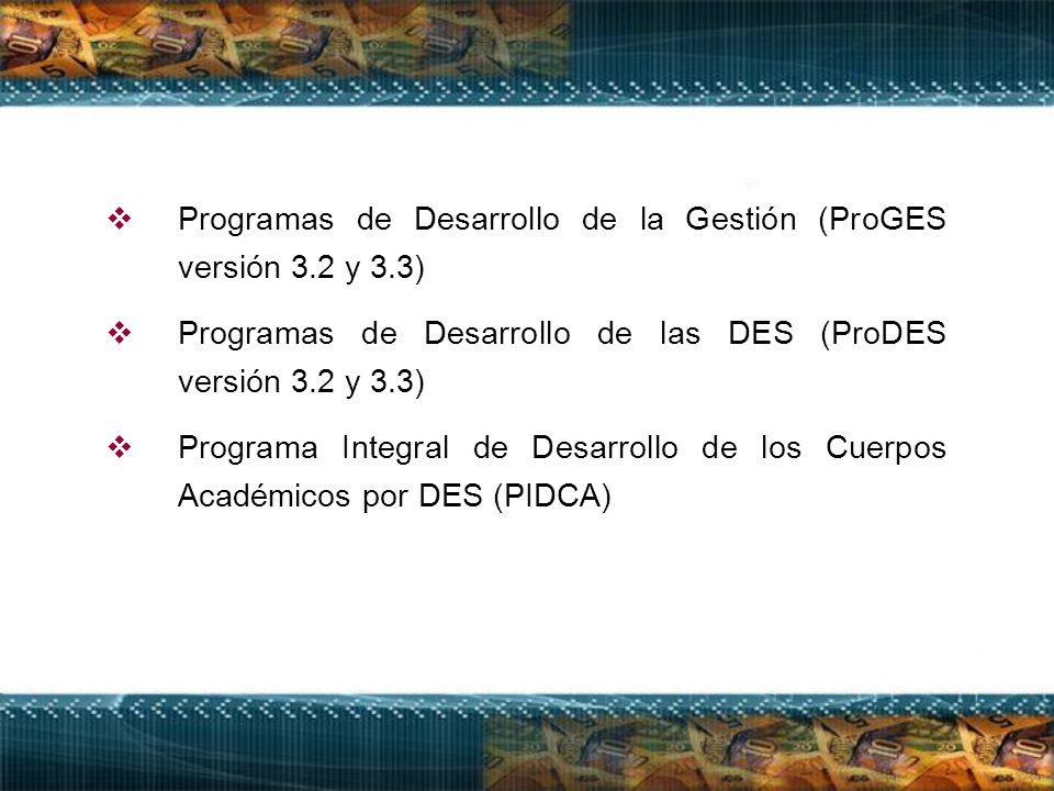  Programas de Desarrollo de la Gestión (ProGES versión 3.2 y 3.3)  Programas de Desarrollo de las DES (ProDES versión 3.2 y 3.3)  Programa Integral de Desarrollo de los Cuerpos Académicos por DES (PIDCA)