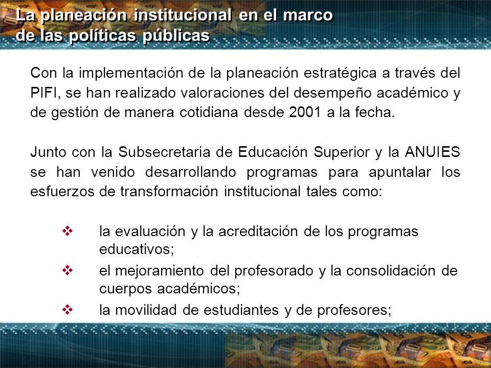 La planeación institucional en el marco de las políticas públicas  la evaluación y la acreditación de los programas educativos;  el mejoramiento del profesorado y la consolidación de cuerpos académicos;  la movilidad de estudiantes y de profesores; Con la implementación de la planeación estratégica a través del PIFI, se han realizado valoraciones del desempeño académico y de gestión de manera cotidiana desde 2001 a la fecha.