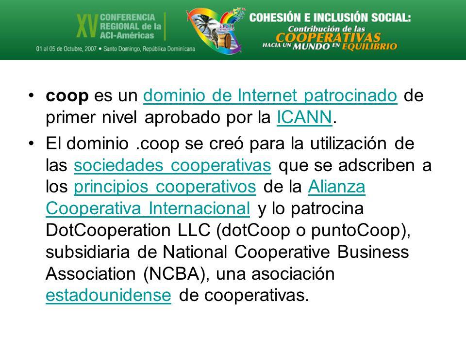 coop es un dominio de Internet patrocinado de primer nivel aprobado por la ICANN.dominio de Internet patrocinadoICANN El dominio.coop se creó para la utilización de las sociedades cooperativas que se adscriben a los principios cooperativos de la Alianza Cooperativa Internacional y lo patrocina DotCooperation LLC (dotCoop o puntoCoop), subsidiaria de National Cooperative Business Association (NCBA), una asociación estadounidense de cooperativas.sociedades cooperativasprincipios cooperativosAlianza Cooperativa Internacional estadounidense