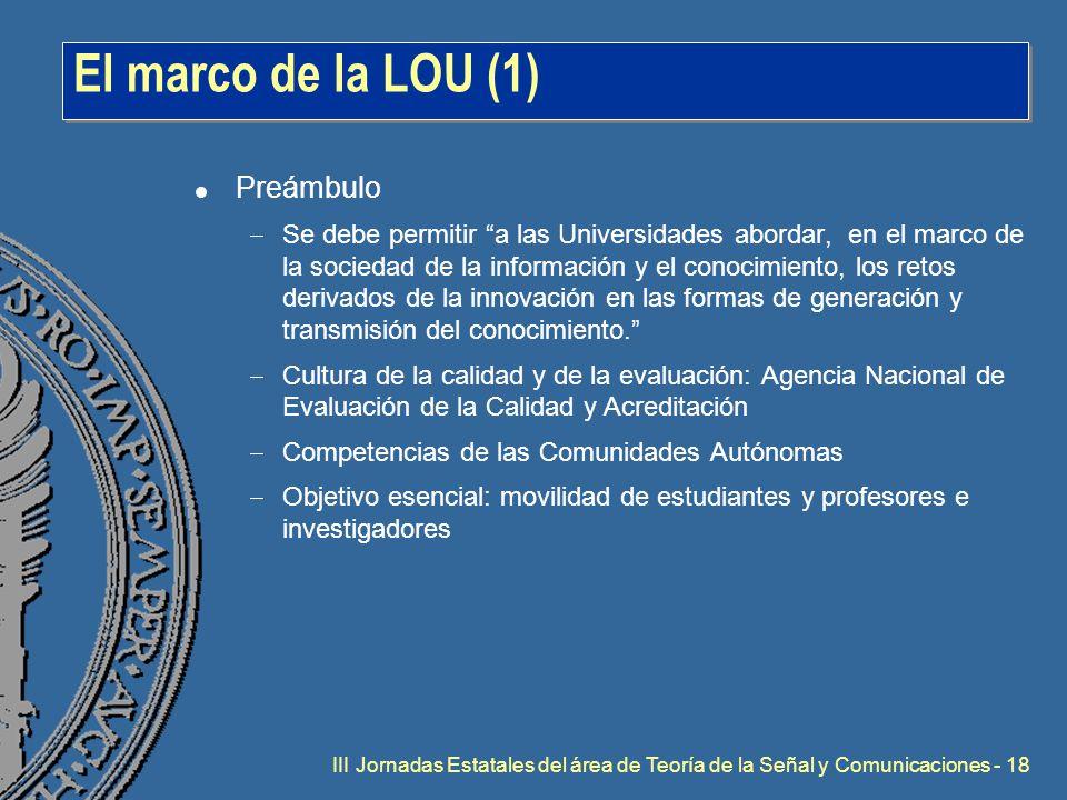 III Jornadas Estatales del área de Teoría de la Señal y Comunicaciones - 18 El marco de la LOU (1) l Preámbulo  Se debe permitir a las Universidades abordar, en el marco de la sociedad de la información y el conocimiento, los retos derivados de la innovación en las formas de generación y transmisión del conocimiento.  Cultura de la calidad y de la evaluación: Agencia Nacional de Evaluación de la Calidad y Acreditación  Competencias de las Comunidades Autónomas  Objetivo esencial: movilidad de estudiantes y profesores e investigadores