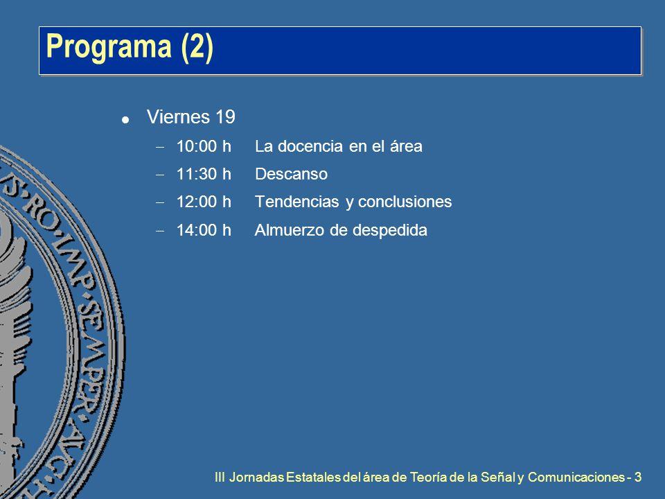 III Jornadas Estatales del área de Teoría de la Señal y Comunicaciones - 3 Programa (2) l Viernes 19  10:00 hLa docencia en el área  11:30 hDescanso  12:00 hTendencias y conclusiones  14:00 hAlmuerzo de despedida