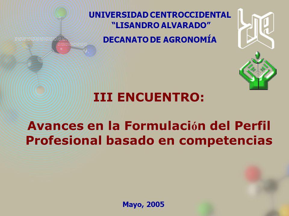 UNIVERSIDAD CENTROCCIDENTAL LISANDRO ALVARADO LISANDRO ALVARADO DECANATO DE AGRONOMÍA III ENCUENTRO: Avances en la Formulaci ó n del Perfil Profesional basado en competencias Mayo, 2005
