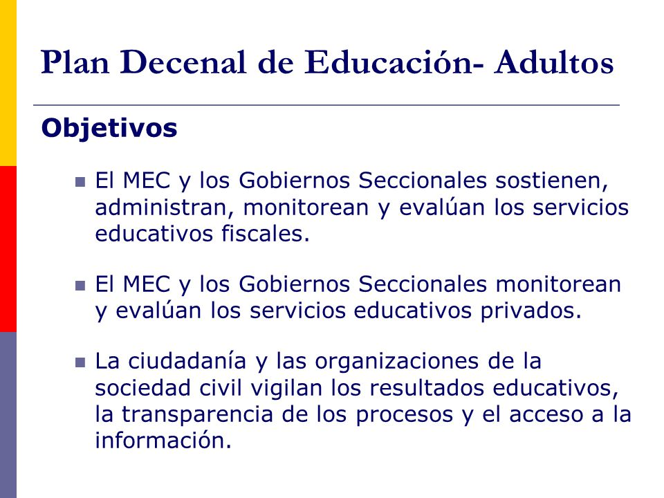 Plan Decenal de Educación- Adultos Objetivos El MEC y los Gobiernos Seccionales sostienen, administran, monitorean y evalúan los servicios educativos fiscales.