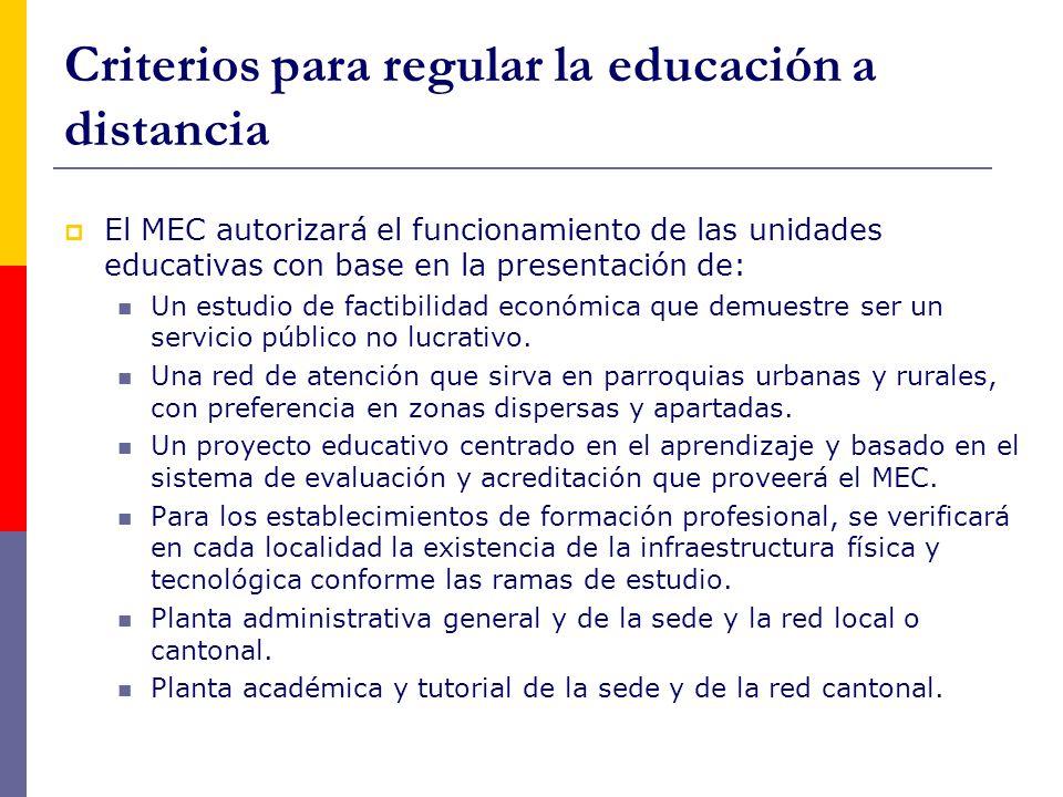 Criterios para regular la educación a distancia  El MEC autorizará el funcionamiento de las unidades educativas con base en la presentación de: Un estudio de factibilidad económica que demuestre ser un servicio público no lucrativo.