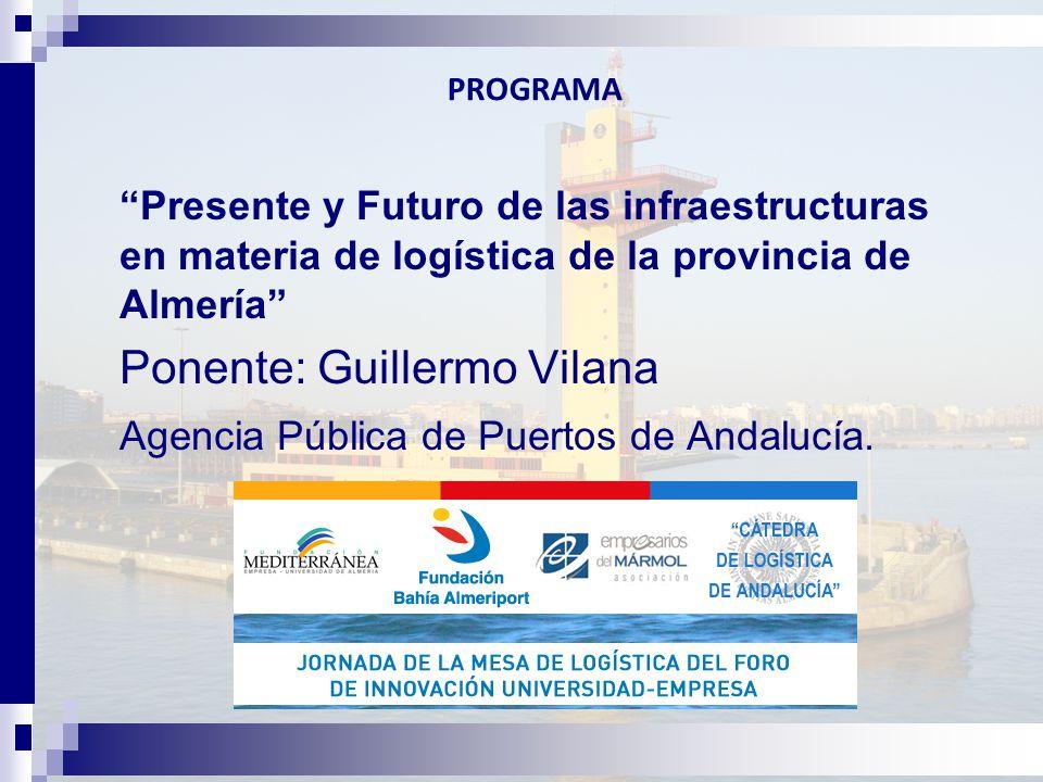 PROGRAMA Presente y Futuro de las infraestructuras en materia de logística de la provincia de Almería Ponente: Guillermo Vilana Agencia Pública de Puertos de Andalucía.