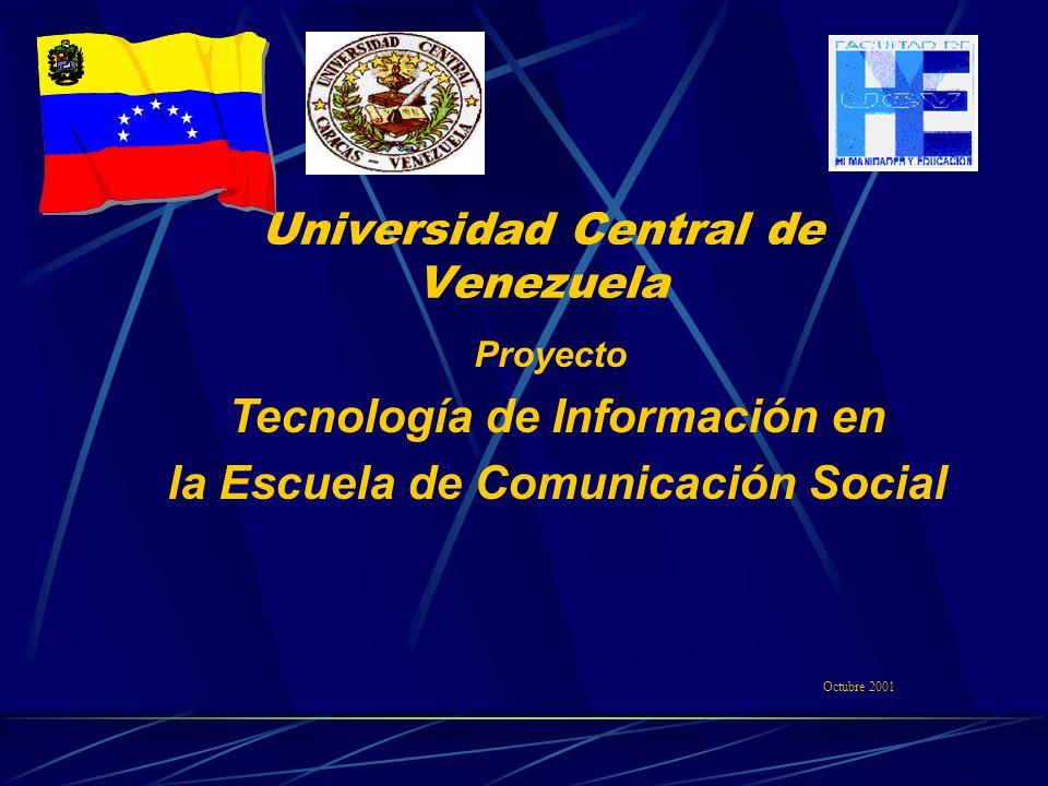 Universidad Central de Venezuela Proyecto Tecnología de Información en la Escuela de Comunicación Social Octubre 2001