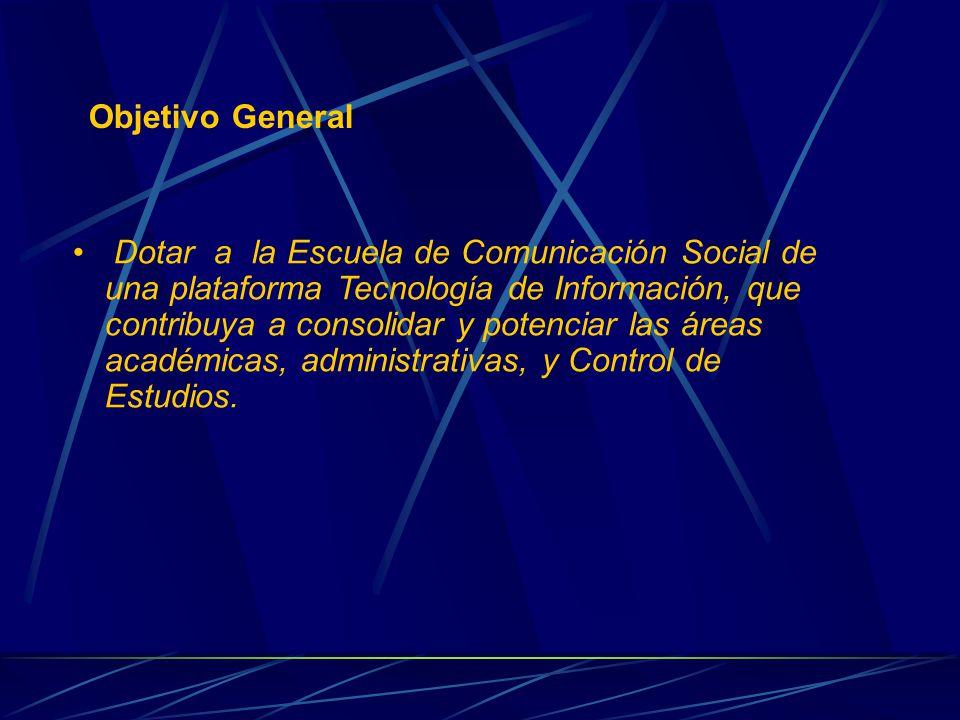 Objetivo General Dotar a la Escuela de Comunicación Social de una plataforma Tecnología de Información, que contribuya a consolidar y potenciar las áreas académicas, administrativas, y Control de Estudios.
