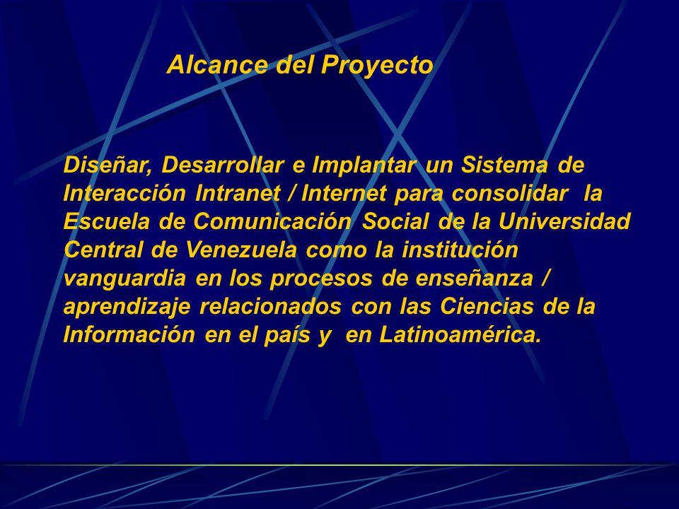 Alcance del Proyecto Diseñar, Desarrollar e Implantar un Sistema de Interacción Intranet / Internet para consolidar la Escuela de Comunicación Social de la Universidad Central de Venezuela como la institución vanguardia en los procesos de enseñanza / aprendizaje relacionados con las Ciencias de la Información en el país y en Latinoamérica.