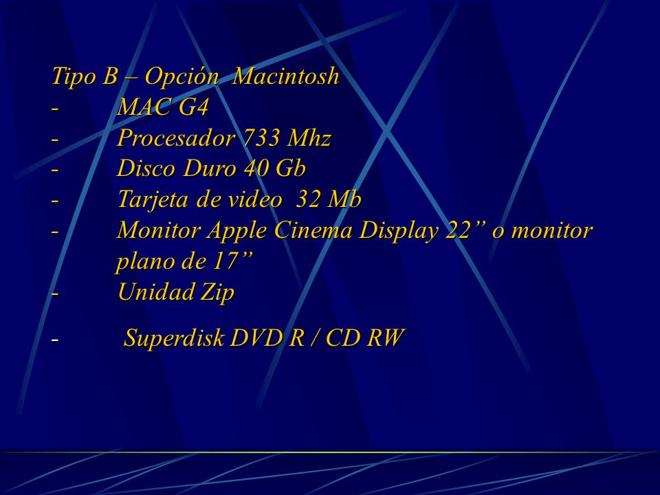 Tipo B – Opción Macintosh - MAC G4 - Procesador 733 Mhz - Disco Duro 40 Gb - Tarjeta de video 32 Mb - Monitor Apple Cinema Display 22 o monitor plano de 17 - Unidad Zip - Superdisk DVD R / CD RW