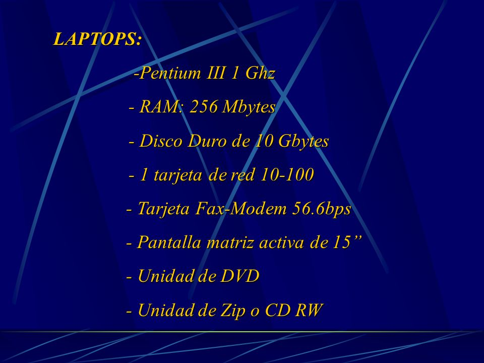 LAPTOPS: -Pentium III 1 Ghz -Pentium III 1 Ghz - RAM: 256 Mbytes - RAM: 256 Mbytes - Disco Duro de 10 Gbytes - Disco Duro de 10 Gbytes - 1 tarjeta de red 10-100 - 1 tarjeta de red 10-100 - Tarjeta Fax-Modem 56.6bps - Pantalla matriz activa de 15 - Unidad de DVD - Unidad de Zip o CD RW