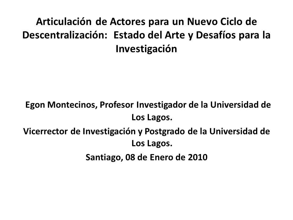 Articulación de Actores para un Nuevo Ciclo de Descentralización: Estado del Arte y Desafíos para la Investigación Egon Montecinos, Profesor Investigador de la Universidad de Los Lagos.