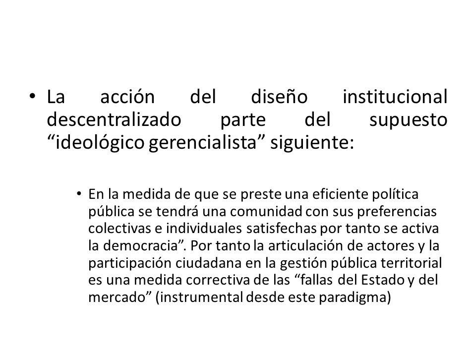 La acción del diseño institucional descentralizado parte del supuesto ideológico gerencialista siguiente: En la medida de que se preste una eficiente política pública se tendrá una comunidad con sus preferencias colectivas e individuales satisfechas por tanto se activa la democracia .