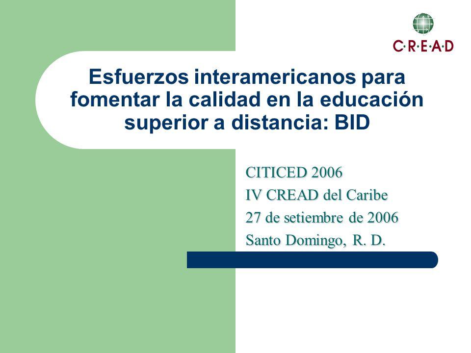 Esfuerzos interamericanos para fomentar la calidad en la educación superior a distancia: BID CITICED 2006 IV CREAD del Caribe 27 de setiembre de 2006 Santo Domingo, R.