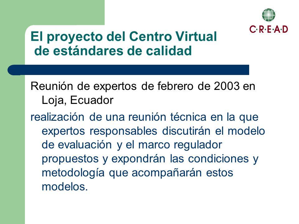 El proyecto del Centro Virtual de estándares de calidad Reunión de expertos de febrero de 2003 en Loja, Ecuador realización de una reunión técnica en la que expertos responsables discutirán el modelo de evaluación y el marco regulador propuestos y expondrán las condiciones y metodología que acompañarán estos modelos.