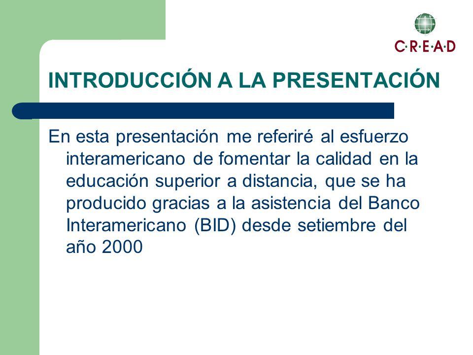 INTRODUCCIÓN A LA PRESENTACIÓN En esta presentación me referiré al esfuerzo interamericano de fomentar la calidad en la educación superior a distancia, que se ha producido gracias a la asistencia del Banco Interamericano (BID) desde setiembre del año 2000