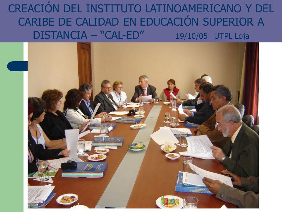 CREACIÓN DEL INSTITUTO LATINOAMERICANO Y DEL CARIBE DE CALIDAD EN EDUCACIÓN SUPERIOR A DISTANCIA – CAL-ED 19/10/05 UTPL Loja