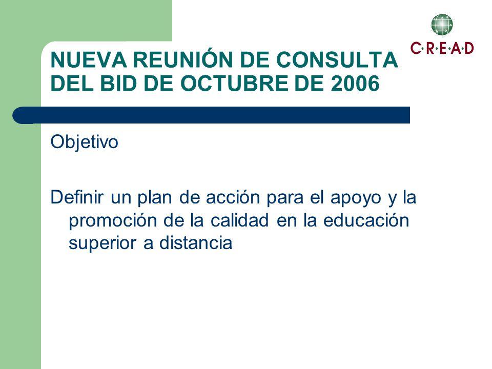NUEVA REUNIÓN DE CONSULTA DEL BID DE OCTUBRE DE 2006 Objetivo Definir un plan de acción para el apoyo y la promoción de la calidad en la educación superior a distancia