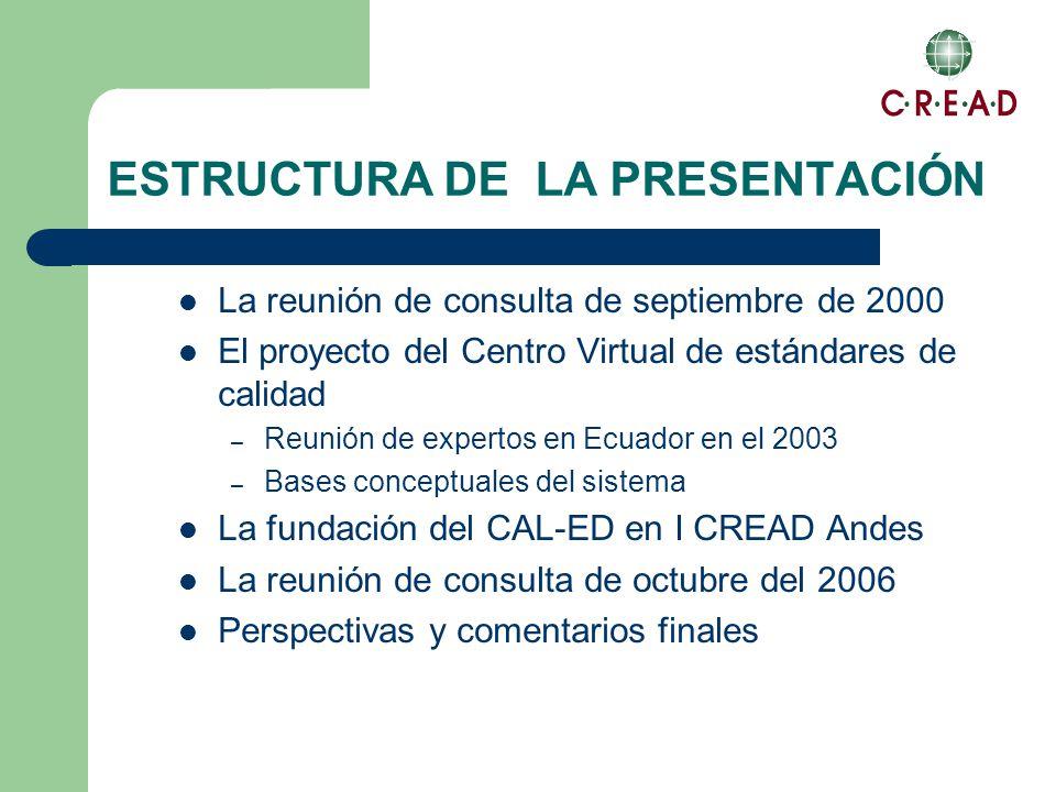 ESTRUCTURA DE LA PRESENTACIÓN La reunión de consulta de septiembre de 2000 El proyecto del Centro Virtual de estándares de calidad – Reunión de expertos en Ecuador en el 2003 – Bases conceptuales del sistema La fundación del CAL-ED en I CREAD Andes La reunión de consulta de octubre del 2006 Perspectivas y comentarios finales