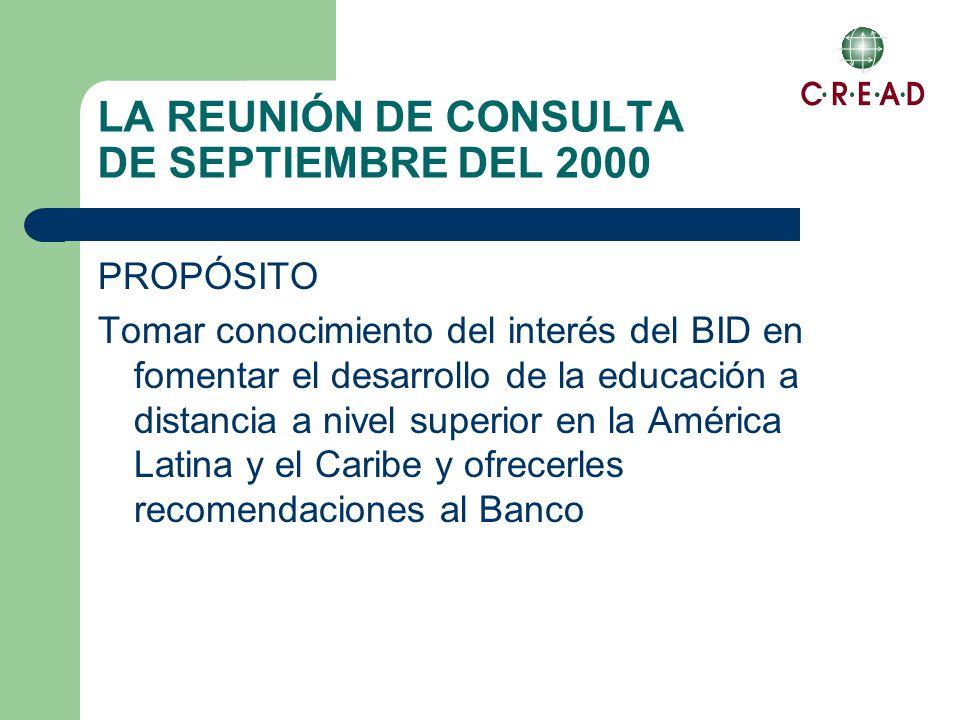 LA REUNIÓN DE CONSULTA DE SEPTIEMBRE DEL 2000 PROPÓSITO Tomar conocimiento del interés del BID en fomentar el desarrollo de la educación a distancia a nivel superior en la América Latina y el Caribe y ofrecerles recomendaciones al Banco