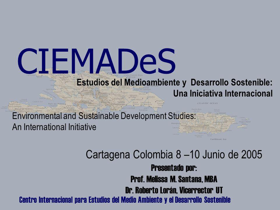 Centro Internacional para Estudios del Medio Ambiente y el Desarrollo Sostenible CIEMADeS Estudios del Medioambiente y Desarrollo Sostenible: Una Iniciativa Internacional Environmental and Sustainable Development Studies: An International Initiative Cartagena Colombia 8 –10 Junio de 2005 Presentado por: Prof.