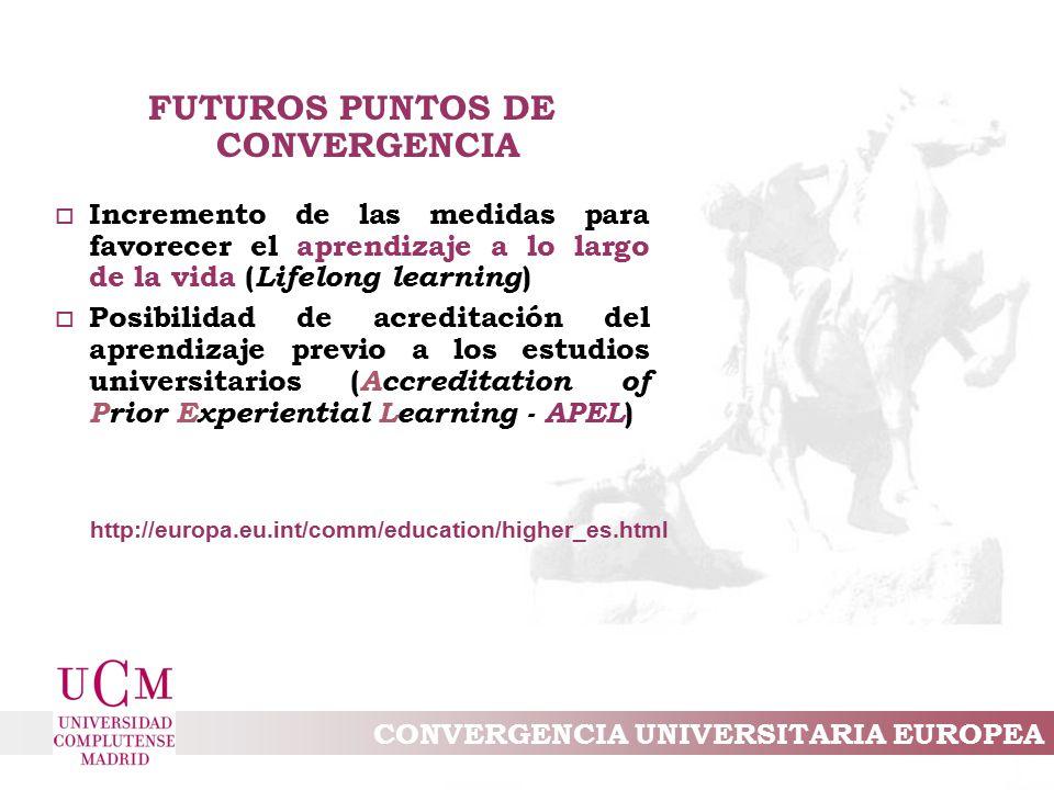 CONVERGENCIA UNIVERSITARIA EUROPEA FUTUROS PUNTOS DE CONVERGENCIA o Incremento de las medidas para favorecer el aprendizaje a lo largo de la vida ( Lifelong learning ) o Posibilidad de acreditación del aprendizaje previo a los estudios universitarios ( Accreditation of Prior Experiential Learning - APEL ) http://europa.eu.int/comm/education/higher_es.html
