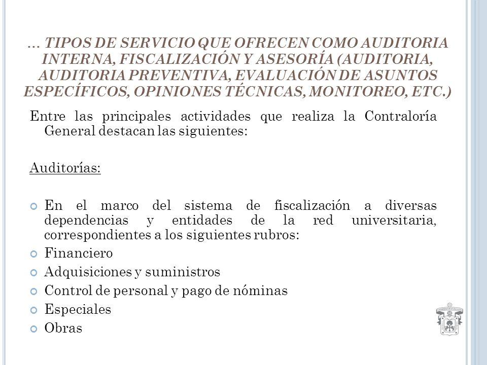 … TIPOS DE SERVICIO QUE OFRECEN COMO AUDITORIA INTERNA, FISCALIZACIÓN Y ASESORÍA (AUDITORIA, AUDITORIA PREVENTIVA, EVALUACIÓN DE ASUNTOS ESPECÍFICOS, OPINIONES TÉCNICAS, MONITOREO, ETC.) Entre las principales actividades que realiza la Contraloría General destacan las siguientes: Auditorías: En el marco del sistema de fiscalización a diversas dependencias y entidades de la red universitaria, correspondientes a los siguientes rubros: Financiero Adquisiciones y suministros Control de personal y pago de nóminas Especiales Obras